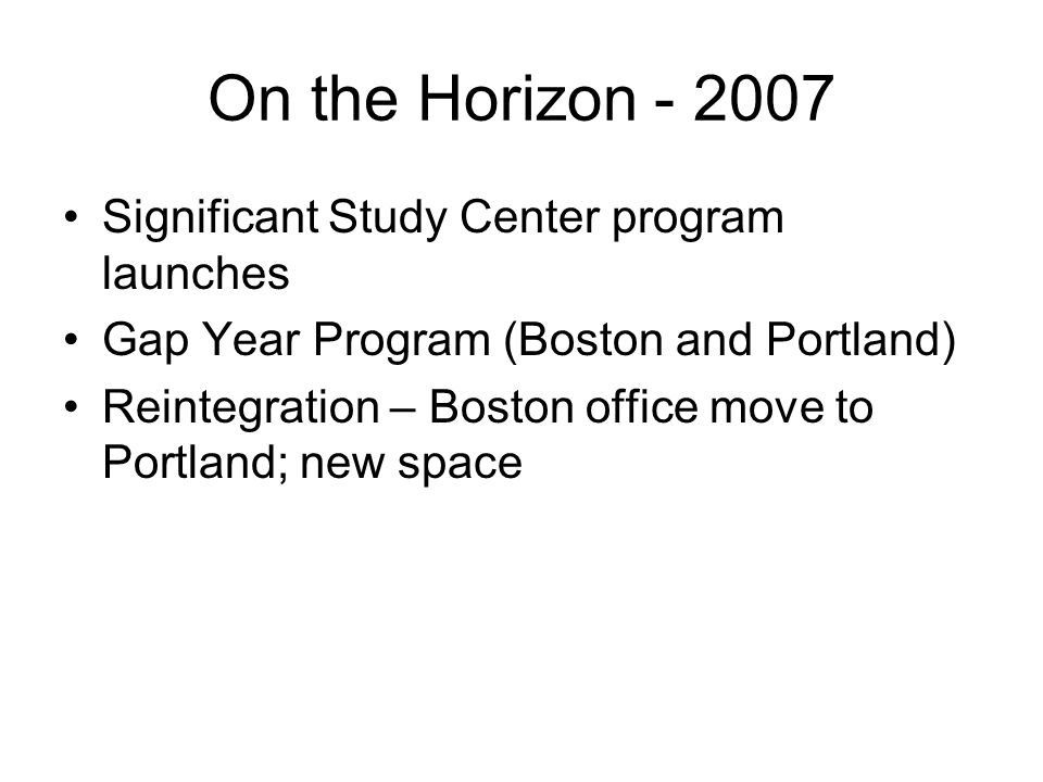 On the Horizon - 2007 Significant Study Center program launches Gap Year Program (Boston and Portland) Reintegration – Boston office move to Portland; new space
