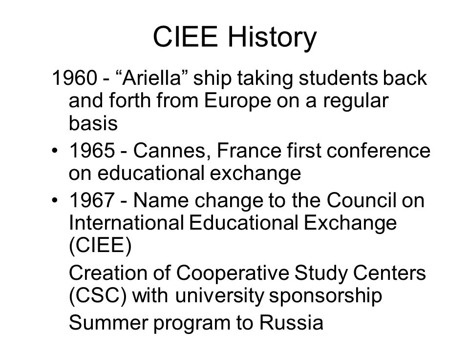 CIEE History 1960 - Ariella ship taking students back and forth from Europe on a regular basis 1965 - Cannes, France first conference on educational exchange 1967 - Name change to the Council on International Educational Exchange (CIEE) Creation of Cooperative Study Centers (CSC) with university sponsorship Summer program to Russia