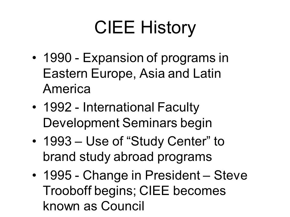 CIEE History 1990 - Expansion of programs in Eastern Europe, Asia and Latin America 1992 - International Faculty Development Seminars begin 1993 – Use of Study Center to brand study abroad programs 1995 - Change in President – Steve Trooboff begins; CIEE becomes known as Council