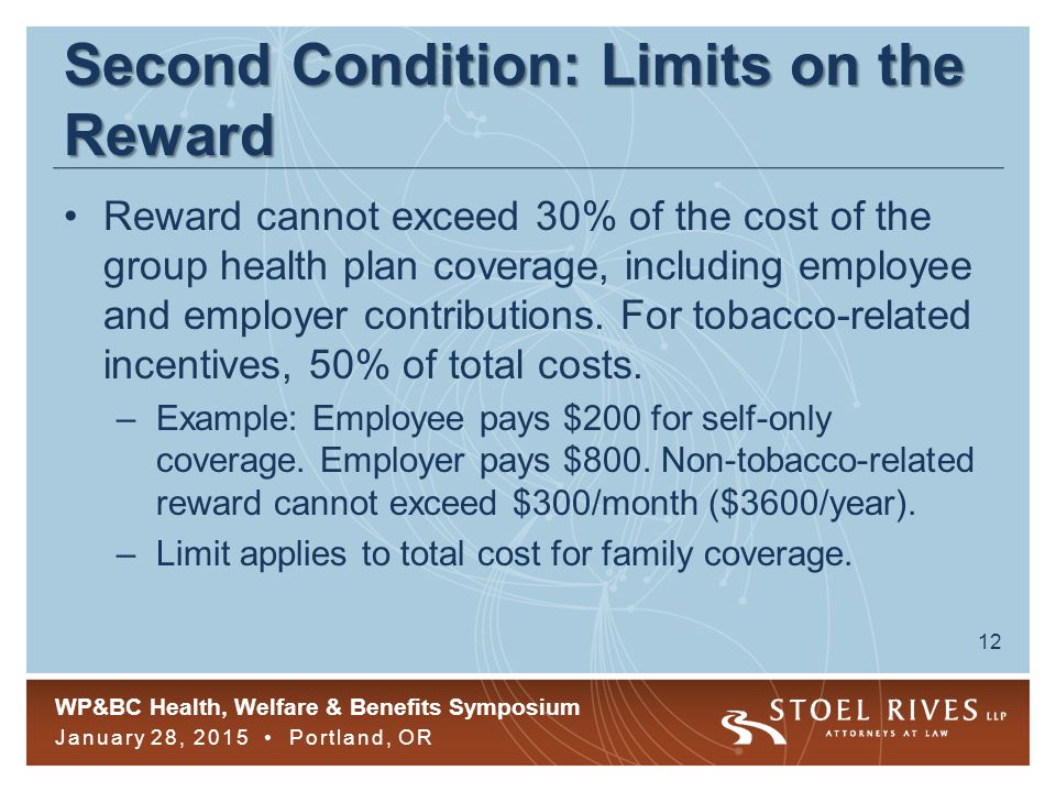 WP&BC Health, Welfare & Benefits Symposium January 28, 2015 Portland, OR 12 Second Condition: Limits on the Reward Reward cannot exceed 30% of the cost of the group health plan coverage, including employee and employer contributions.