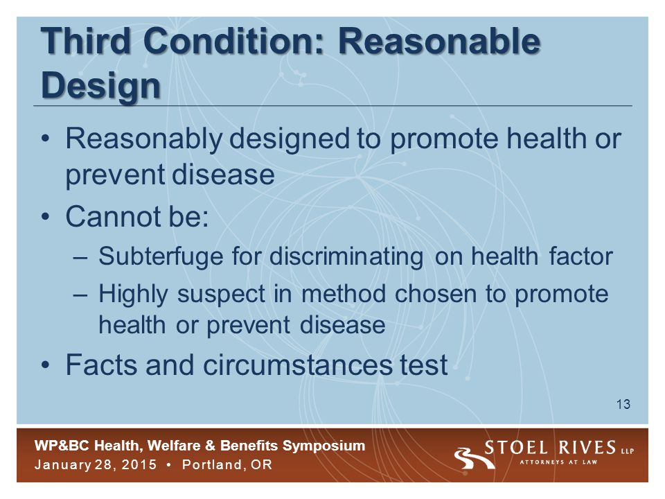 WP&BC Health, Welfare & Benefits Symposium January 28, 2015 Portland, OR 13 Third Condition: Reasonable Design Reasonably designed to promote health or prevent disease Cannot be: –Subterfuge for discriminating on health factor –Highly suspect in method chosen to promote health or prevent disease Facts and circumstances test