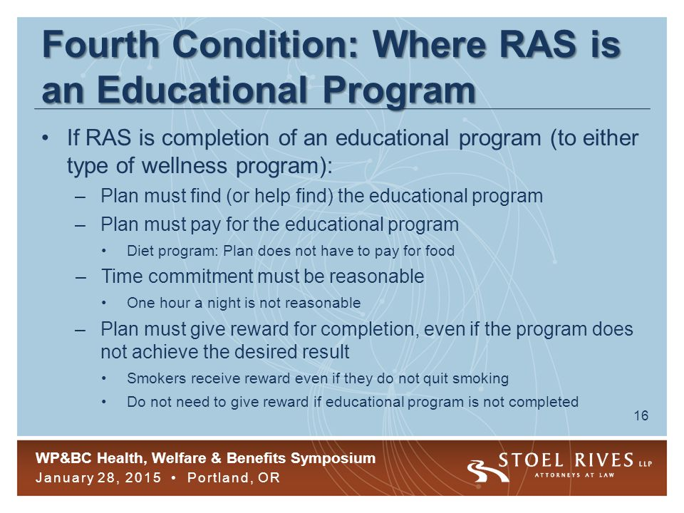 WP&BC Health, Welfare & Benefits Symposium January 28, 2015 Portland, OR 16 Fourth Condition: Where RAS is an Educational Program If RAS is completion of an educational program (to either type of wellness program): –Plan must find (or help find) the educational program –Plan must pay for the educational program Diet program: Plan does not have to pay for food –Time commitment must be reasonable One hour a night is not reasonable –Plan must give reward for completion, even if the program does not achieve the desired result Smokers receive reward even if they do not quit smoking Do not need to give reward if educational program is not completed