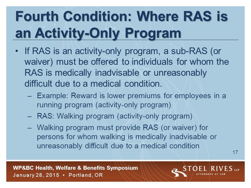 WP&BC Health, Welfare & Benefits Symposium January 28, 2015 Portland, OR 17 Fourth Condition: Where RAS is an Activity-Only Program If RAS is an activity-only program, a sub-RAS (or waiver) must be offered to individuals for whom the RAS is medically inadvisable or unreasonably difficult due to a medical condition.
