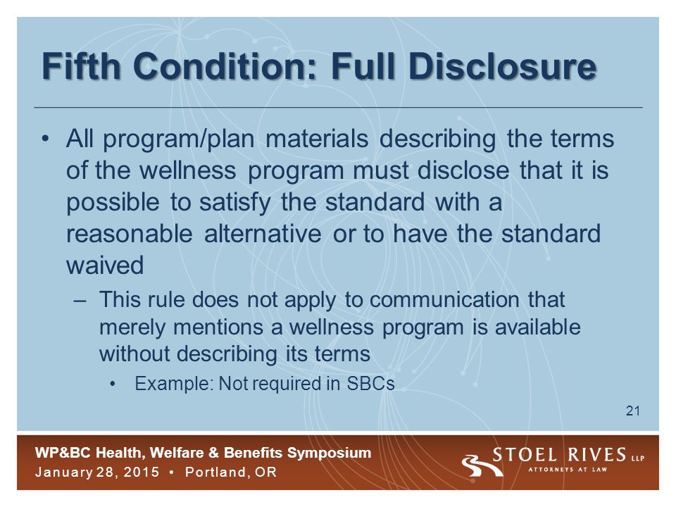 WP&BC Health, Welfare & Benefits Symposium January 28, 2015 Portland, OR 21 Fifth Condition: Full Disclosure All program/plan materials describing the terms of the wellness program must disclose that it is possible to satisfy the standard with a reasonable alternative or to have the standard waived –This rule does not apply to communication that merely mentions a wellness program is available without describing its terms Example: Not required in SBCs