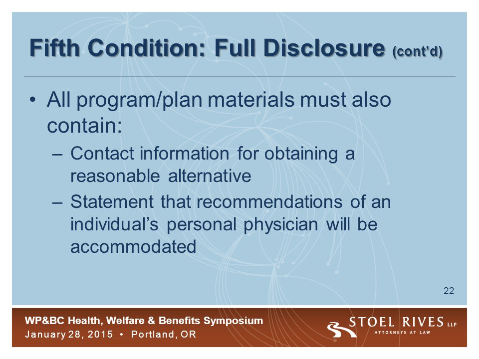 WP&BC Health, Welfare & Benefits Symposium January 28, 2015 Portland, OR 22 Fifth Condition: Full Disclosure (cont'd) All program/plan materials must also contain: –Contact information for obtaining a reasonable alternative –Statement that recommendations of an individual's personal physician will be accommodated