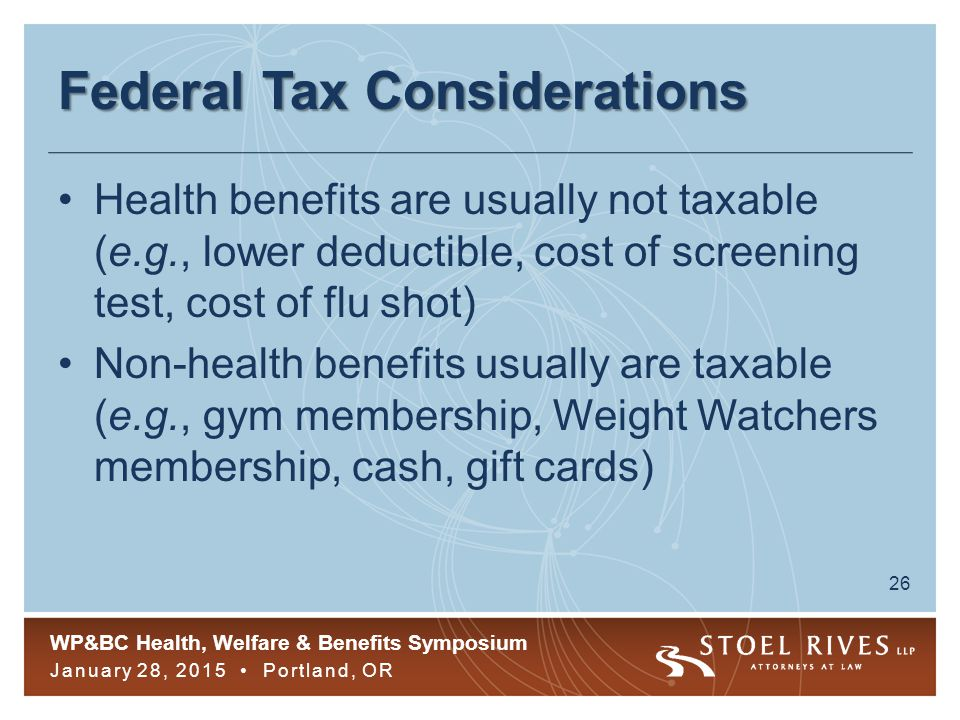 WP&BC Health, Welfare & Benefits Symposium January 28, 2015 Portland, OR 26 Federal Tax Considerations Health benefits are usually not taxable (e.g., lower deductible, cost of screening test, cost of flu shot) Non-health benefits usually are taxable (e.g., gym membership, Weight Watchers membership, cash, gift cards)