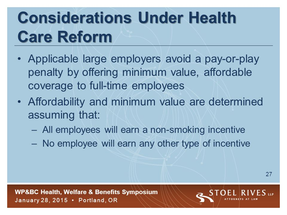 WP&BC Health, Welfare & Benefits Symposium January 28, 2015 Portland, OR 27 Considerations Under Health Care Reform Applicable large employers avoid a pay-or-play penalty by offering minimum value, affordable coverage to full-time employees Affordability and minimum value are determined assuming that: –All employees will earn a non-smoking incentive –No employee will earn any other type of incentive