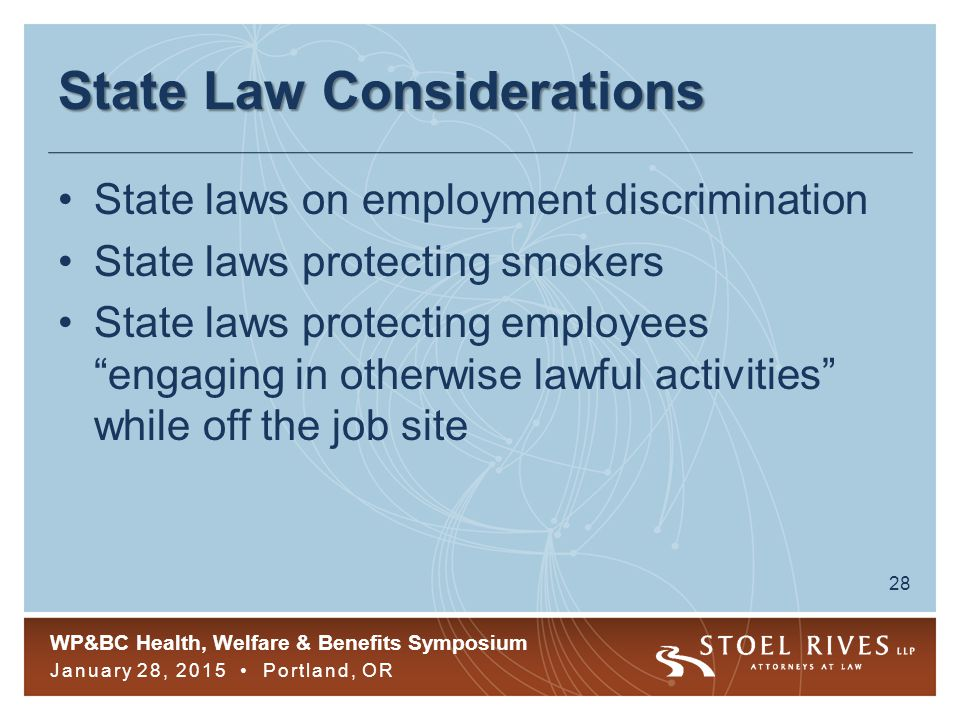 WP&BC Health, Welfare & Benefits Symposium January 28, 2015 Portland, OR 28 State Law Considerations State laws on employment discrimination State laws protecting smokers State laws protecting employees engaging in otherwise lawful activities while off the job site