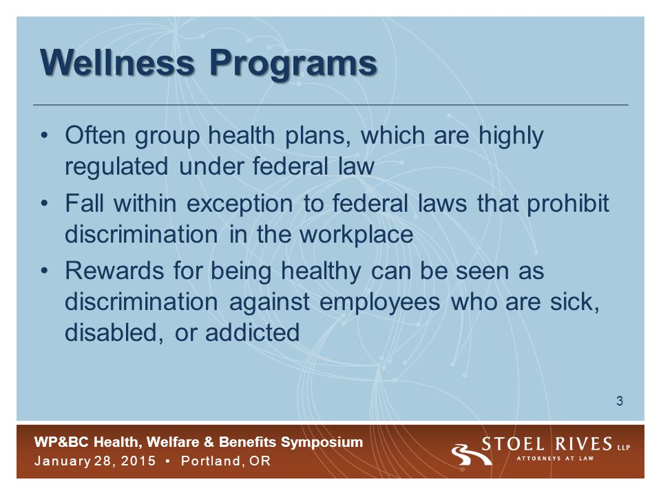 WP&BC Health, Welfare & Benefits Symposium January 28, 2015 Portland, OR 3 Wellness Programs Often group health plans, which are highly regulated under federal law Fall within exception to federal laws that prohibit discrimination in the workplace Rewards for being healthy can be seen as discrimination against employees who are sick, disabled, or addicted