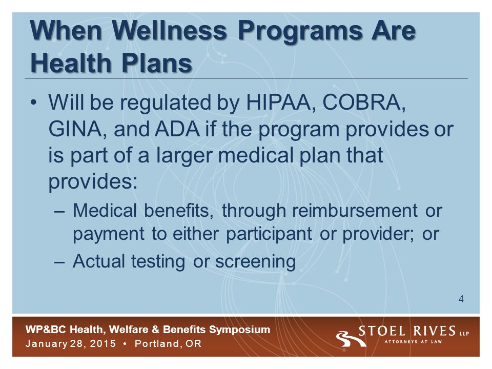 WP&BC Health, Welfare & Benefits Symposium January 28, 2015 Portland, OR 4 When Wellness Programs Are Health Plans Will be regulated by HIPAA, COBRA, GINA, and ADA if the program provides or is part of a larger medical plan that provides: –Medical benefits, through reimbursement or payment to either participant or provider; or –Actual testing or screening