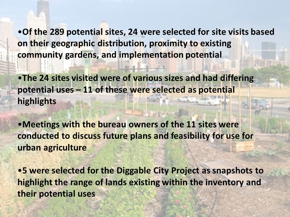 Of the 289 potential sites, 24 were selected for site visits based on their geographic distribution, proximity to existing community gardens, and implementation potential The 24 sites visited were of various sizes and had differing potential uses – 11 of these were selected as potential highlights Meetings with the bureau owners of the 11 sites were conducted to discuss future plans and feasibility for use for urban agriculture 5 were selected for the Diggable City Project as snapshots to highlight the range of lands existing within the inventory and their potential uses