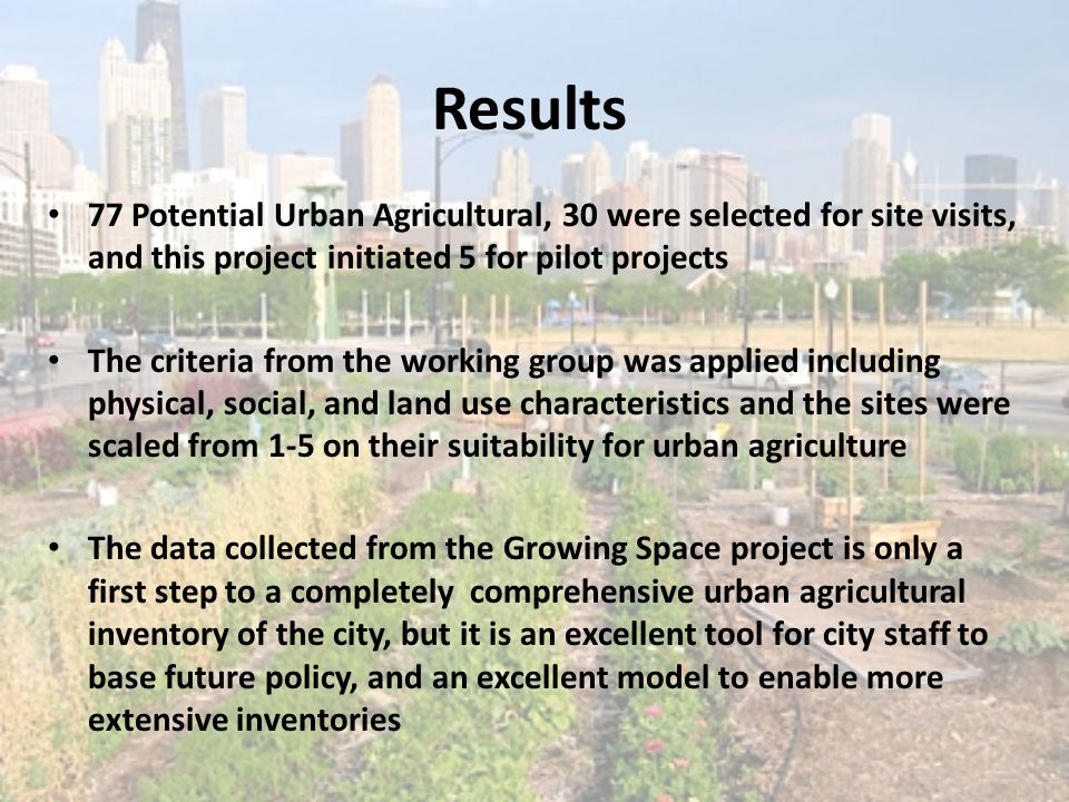 Results 77 Potential Urban Agricultural, 30 were selected for site visits, and this project initiated 5 for pilot projects The criteria from the worki