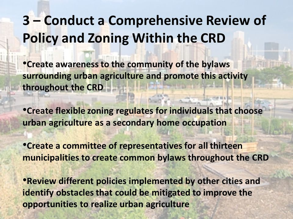 3 – Conduct a Comprehensive Review of Policy and Zoning Within the CRD Create awareness to the community of the bylaws surrounding urban agriculture a