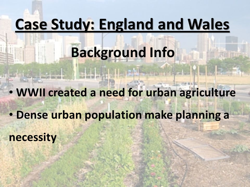 Case Study: England and Wales Background Info WWII created a need for urban agriculture Dense urban population make planning a necessity
