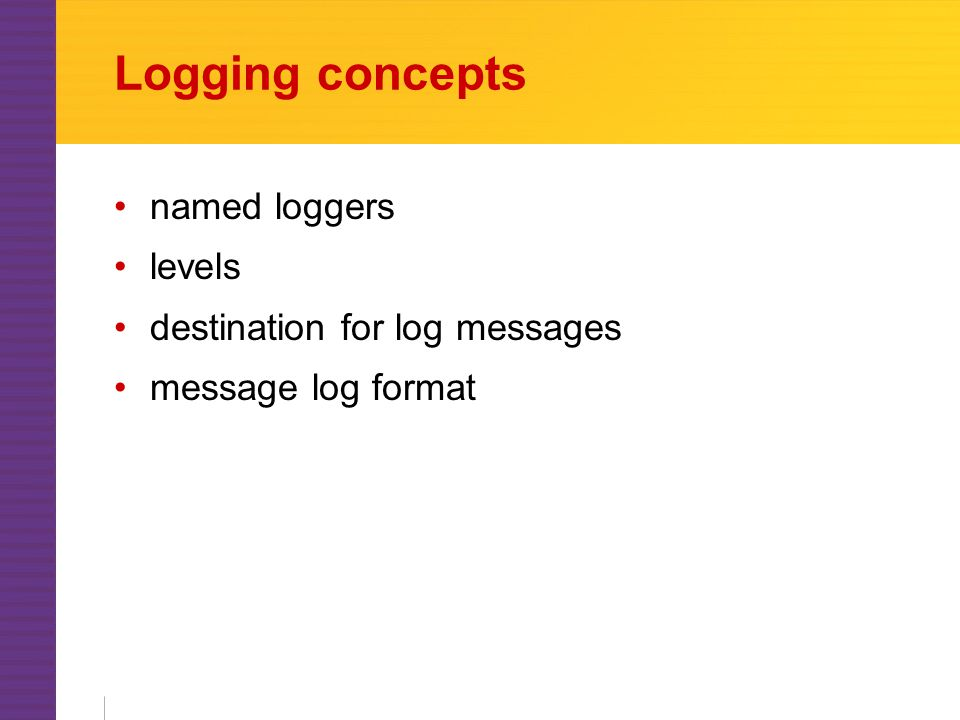 Logging concepts named loggers levels destination for log messages message log format