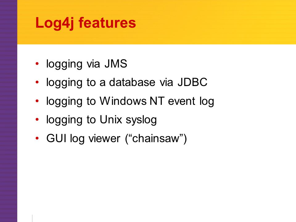 Log4j features logging via JMS logging to a database via JDBC logging to Windows NT event log logging to Unix syslog GUI log viewer ( chainsaw )