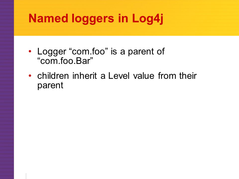 Named loggers in Log4j Logger com.foo is a parent of com.foo.Bar children inherit a Level value from their parent