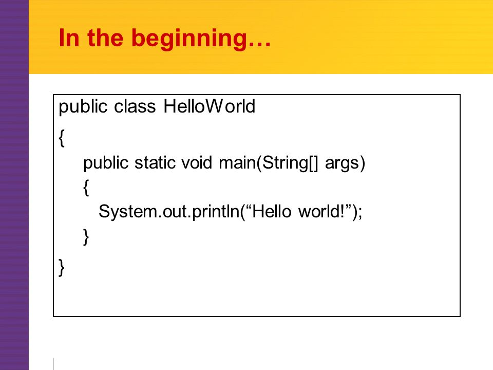 In the beginning… public class HelloWorld { public static void main(String[] args) { System.out.println( Hello world! ); }