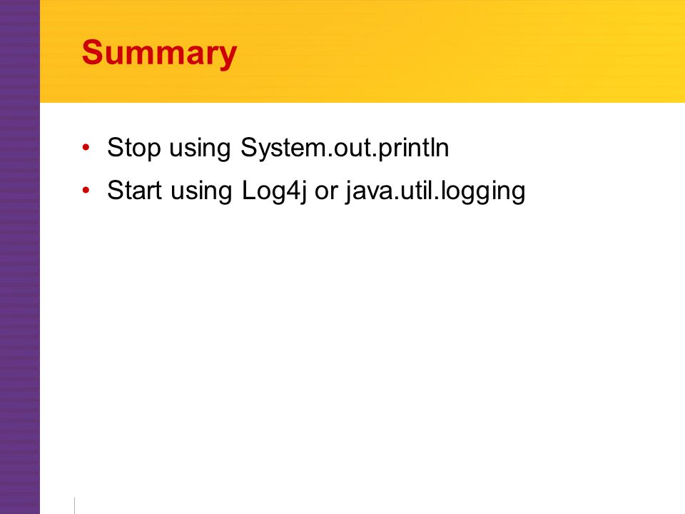 Summary Stop using System.out.println Start using Log4j or java.util.logging