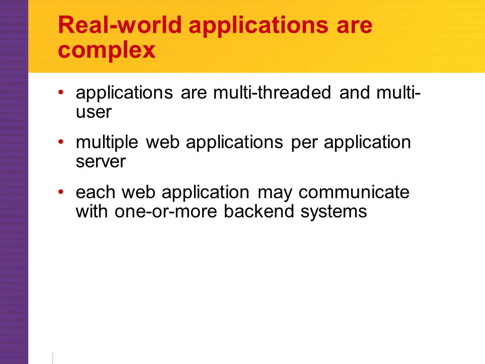 Real-world applications are complex applications are multi-threaded and multi- user multiple web applications per application server each web application may communicate with one-or-more backend systems