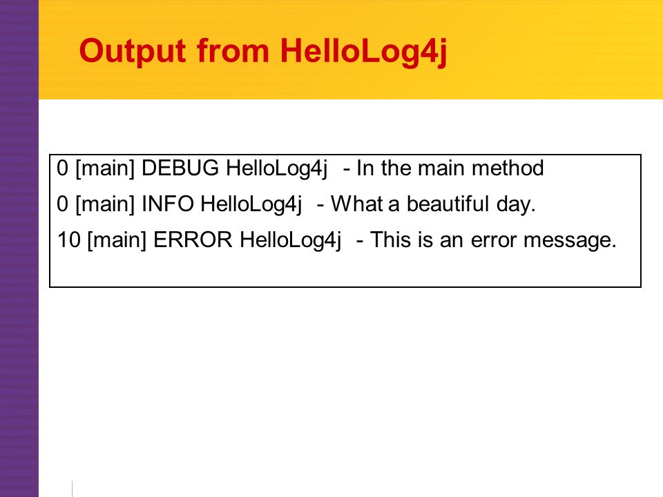 Output from HelloLog4j 0 [main] DEBUG HelloLog4j - In the main method 0 [main] INFO HelloLog4j - What a beautiful day.