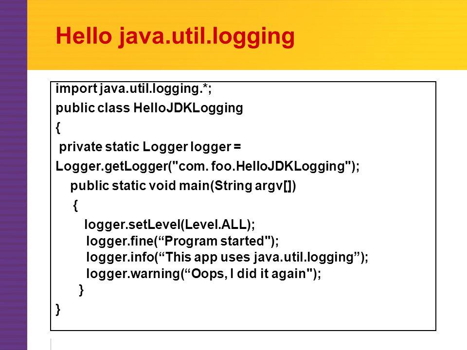 Hello java.util.logging import java.util.logging.*; public class HelloJDKLogging { private static Logger logger = Logger.getLogger( com.