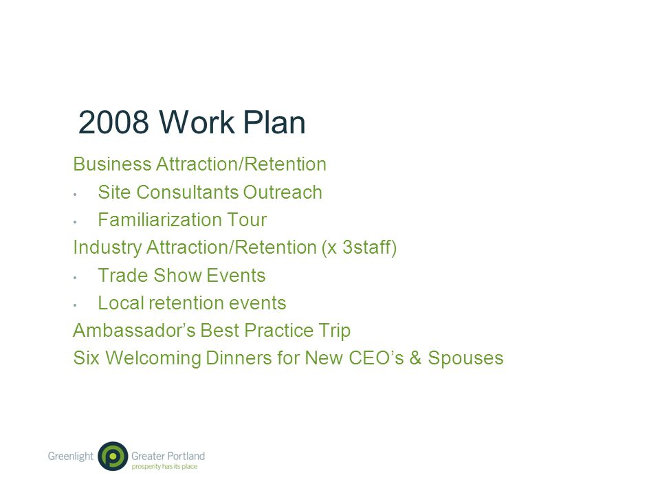 2008 Work Plan Business Attraction/Retention Site Consultants Outreach Familiarization Tour Industry Attraction/Retention (x 3staff) Trade Show Events Local retention events Ambassador's Best Practice Trip Six Welcoming Dinners for New CEO's & Spouses