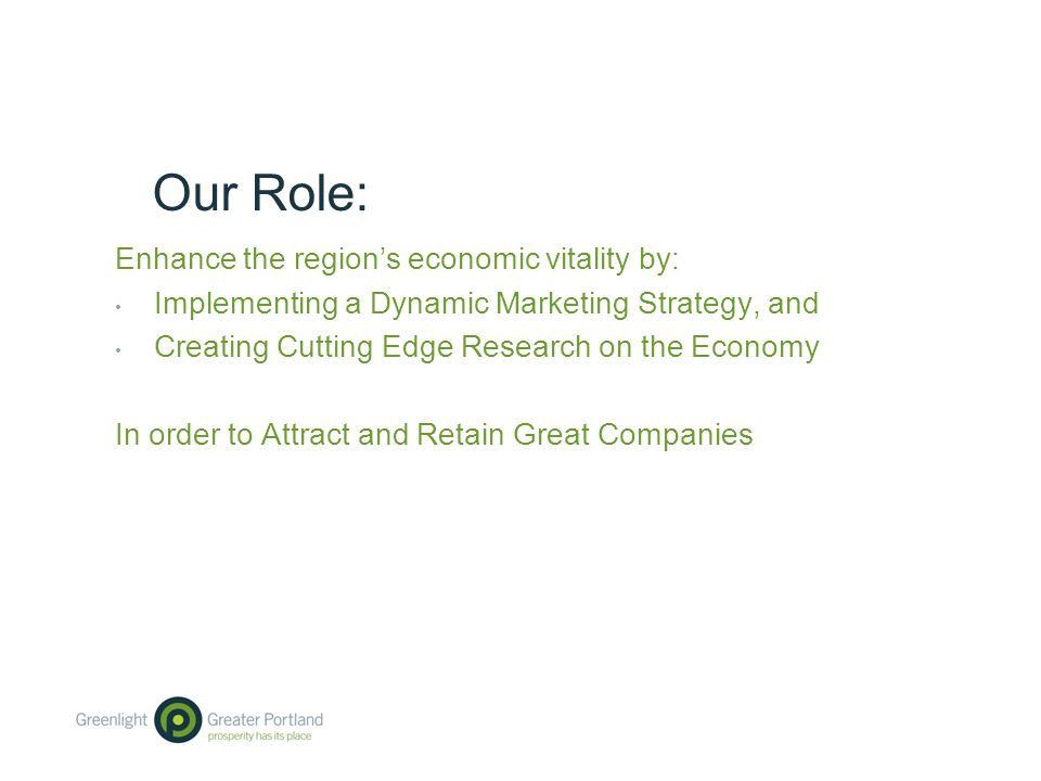 Our Role: Enhance the region's economic vitality by: Implementing a Dynamic Marketing Strategy, and Creating Cutting Edge Research on the Economy In order to Attract and Retain Great Companies