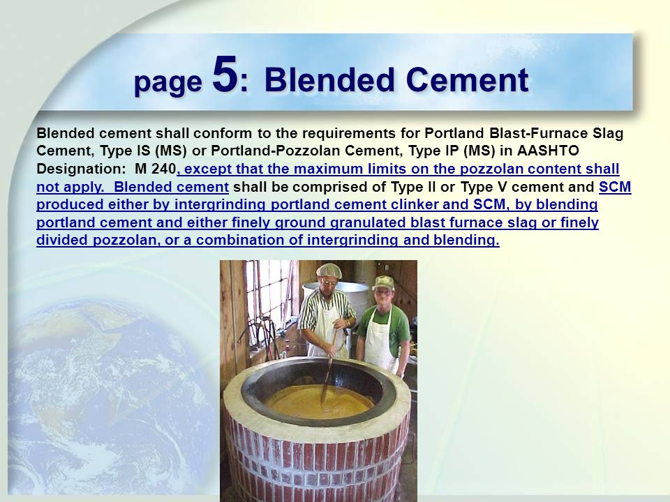 page 5 : Blended Cement Blended cement shall conform to the requirements for Portland Blast-Furnace Slag Cement, Type IS (MS) or Portland-Pozzolan Cement, Type IP (MS) in AASHTO Designation: M 240, except that the maximum limits on the pozzolan content shall not apply.