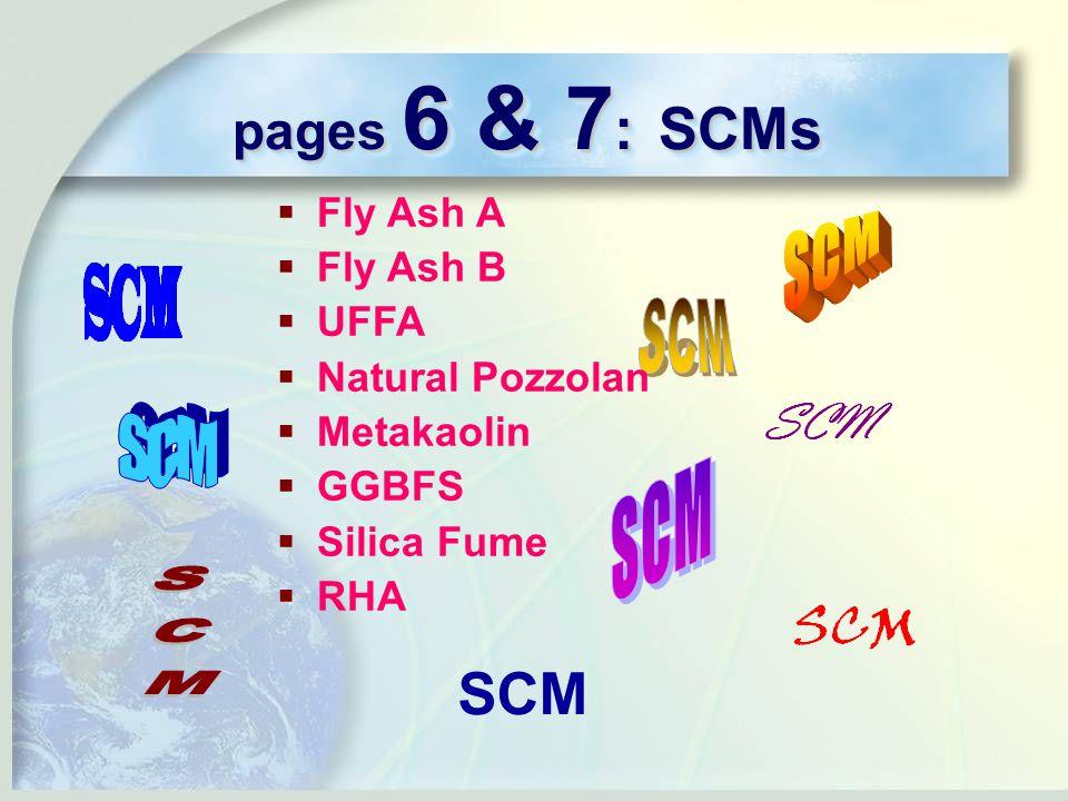 pages 6 & 7 : SCMs SCM  Fly Ash A  Fly Ash B  UFFA  Natural Pozzolan  Metakaolin  GGBFS  Silica Fume  RHA