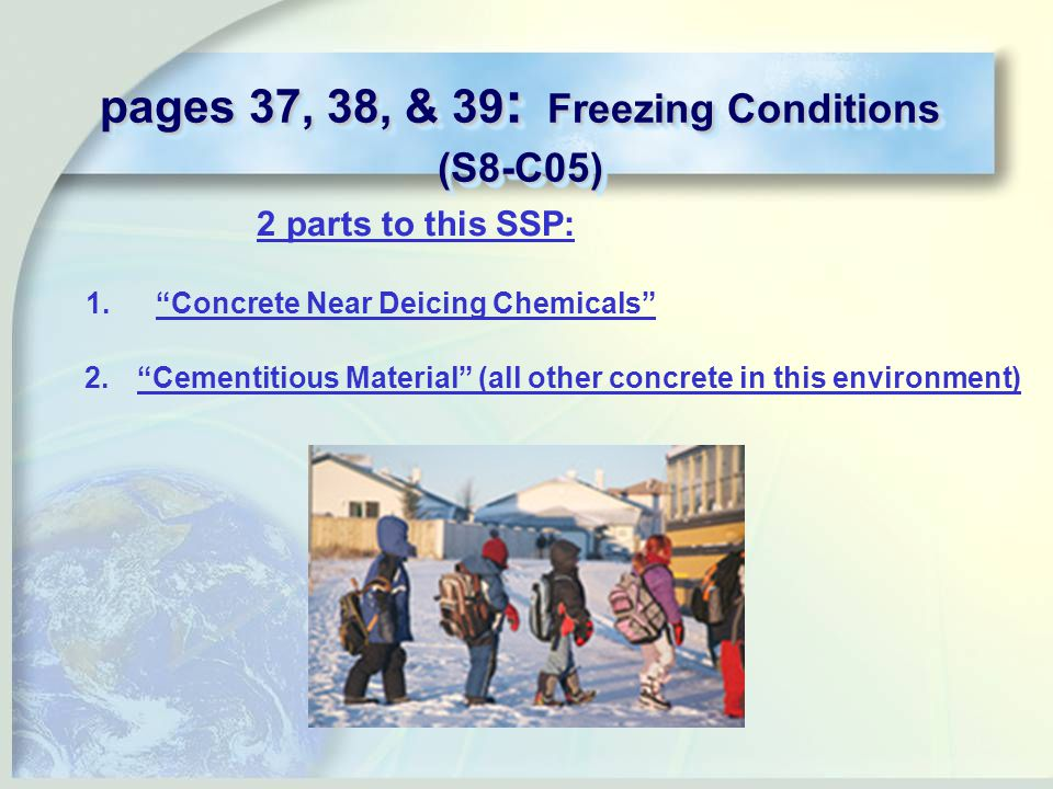 pages 37, 38, & 39 : Freezing Conditions (S8-C05) 2 parts to this SSP: 1. Concrete Near Deicing Chemicals 2. Cementitious Material (all other concrete in this environment)