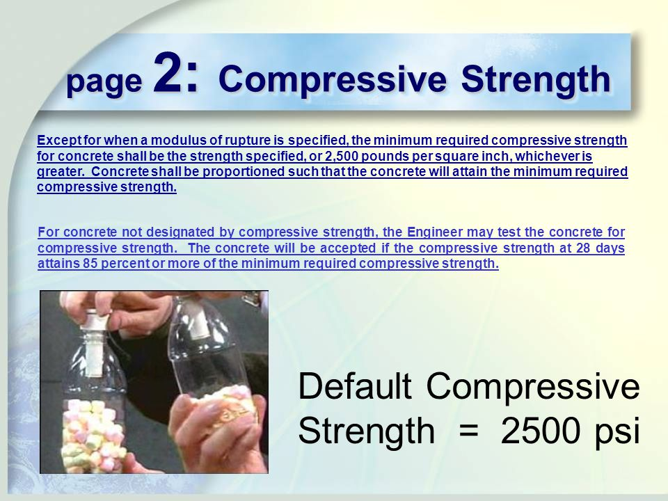 page 2: Compressive Strength Default Compressive Strength = 2500 psi Except for when a modulus of rupture is specified, the minimum required compressive strength for concrete shall be the strength specified, or 2,500 pounds per square inch, whichever is greater.