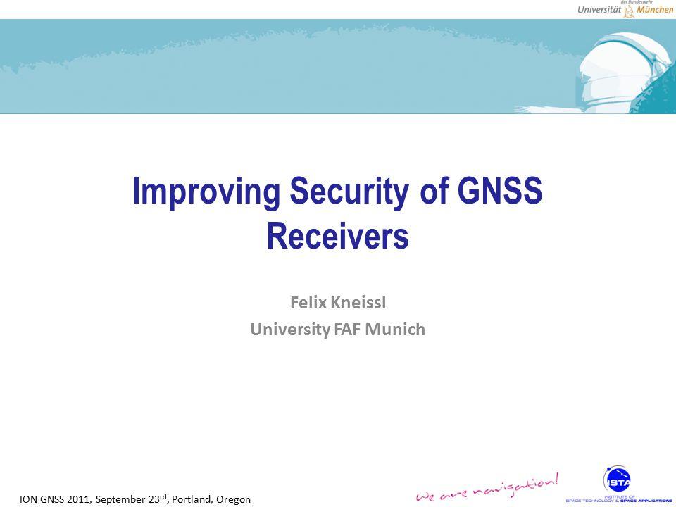ION GNSS 2011, September 23 rd, Portland, Oregon Improving Security of GNSS Receivers Felix Kneissl University FAF Munich