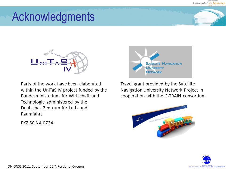 ION GNSS 2011, September 23 rd, Portland, Oregon Acknowledgments Travel grant provided by the Satellite Navigation University Network Project in cooperation with the G-TRAIN consortium Parts of the work have been elaborated within the UniTaS IV project funded by the Bundesministerium für Wirtschaft und Technologie administered by the Deutsches Zentrum für Luft- und Raumfahrt FKZ 50 NA 0734