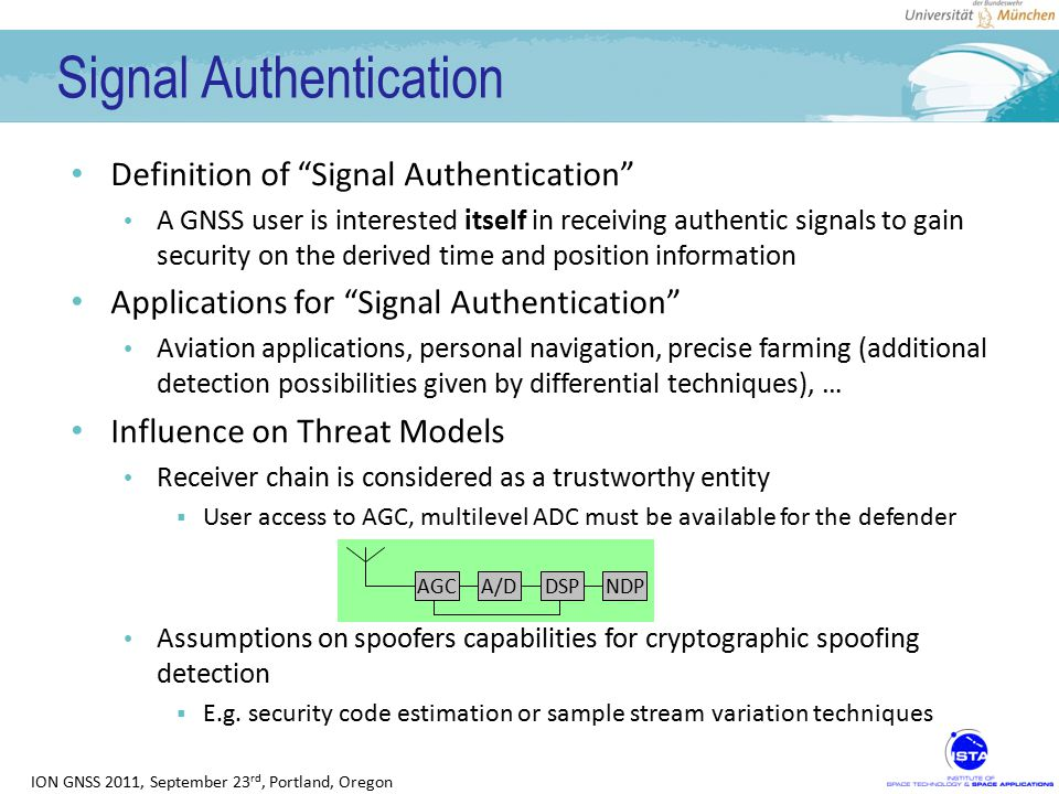 ION GNSS 2011, September 23 rd, Portland, Oregon Non-Cryptographic Spoofer Detection Both the counterfeit and authentic signal will be received by the defender's antenna / receiver Complicit-spoofing has not to be considered and thus the counterfeit signal has to be transmitted via radio link Signal cancellation is assumed to be very unlikely (although possible) Antenna phase center position uncertainty Oscillator frequency error prediction (spoofer & satellite) Orbit error and ionospheric error prediction Test for multiple signal instances (MSIs, Vestigial Signal Defense) Masking of the authentic signal will be detectable by the defender Monitoring both the signal power and noise power either gives proof of an insecure environment or guarantees a minimum C/N 0 of the authentic signal within the user's IF-stream