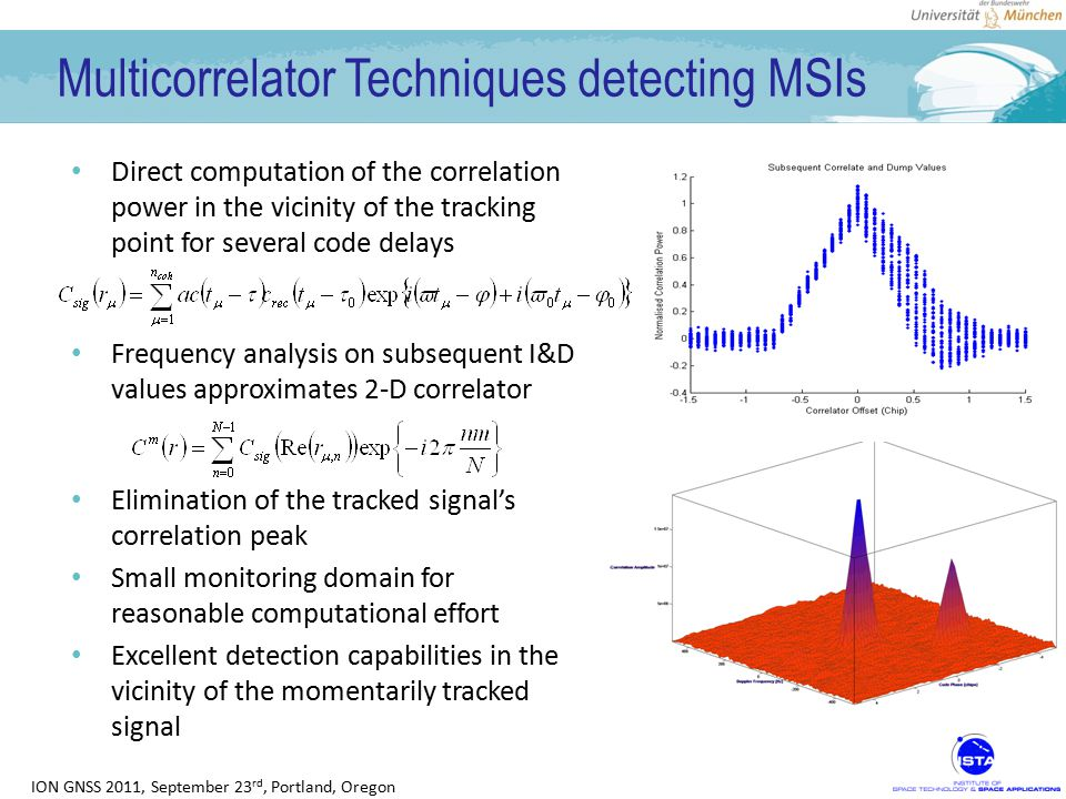 ION GNSS 2011, September 23 rd, Portland, Oregon Multicorrelator Techniques detecting MSIs Direct computation of the correlation power in the vicinity of the tracking point for several code delays Frequency analysis on subsequent I&D values approximates 2-D correlator Elimination of the tracked signal's correlation peak Small monitoring domain for reasonable computational effort Excellent detection capabilities in the vicinity of the momentarily tracked signal