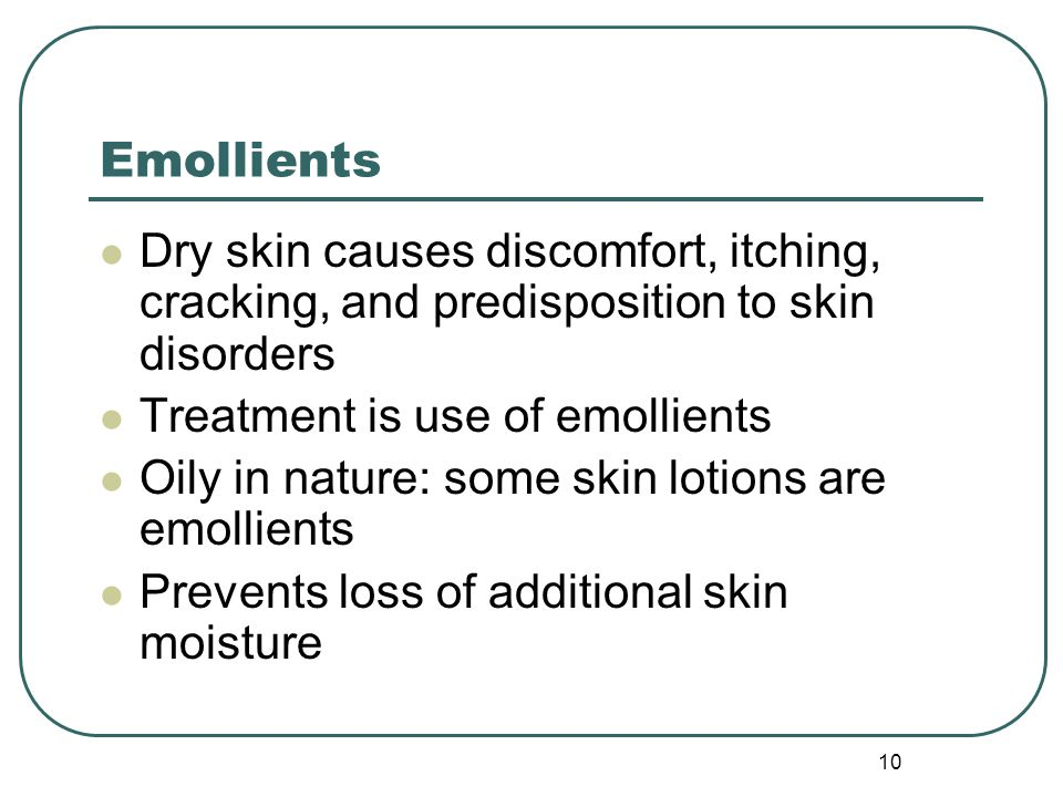10 Emollients Dry skin causes discomfort, itching, cracking, and predisposition to skin disorders Treatment is use of emollients Oily in nature: some skin lotions are emollients Prevents loss of additional skin moisture
