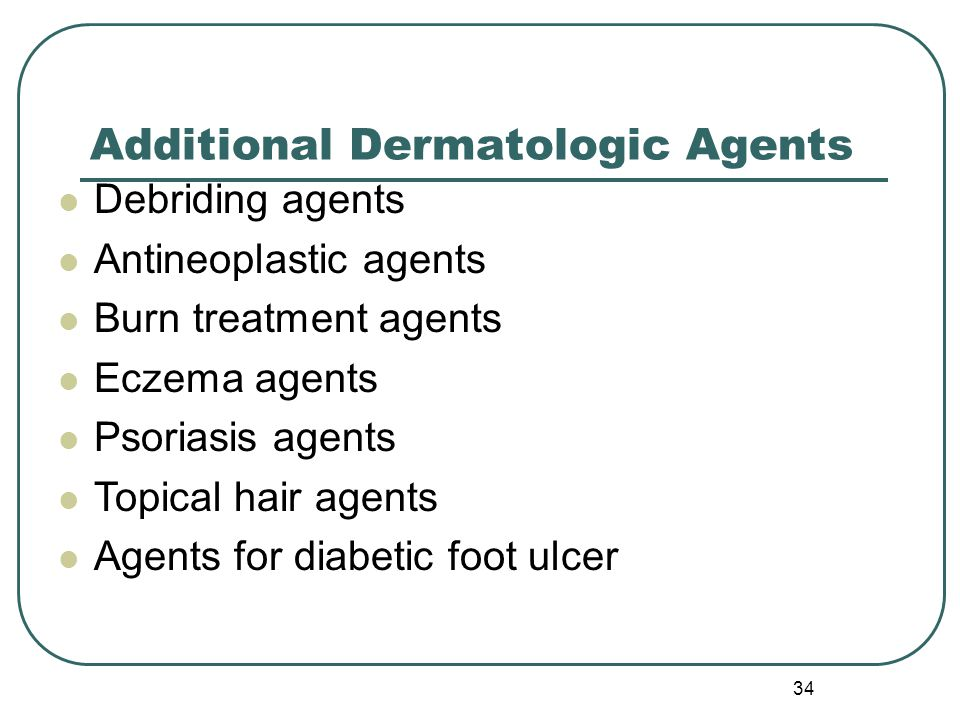 34 Additional Dermatologic Agents Debriding agents Antineoplastic agents Burn treatment agents Eczema agents Psoriasis agents Topical hair agents Agents for diabetic foot ulcer