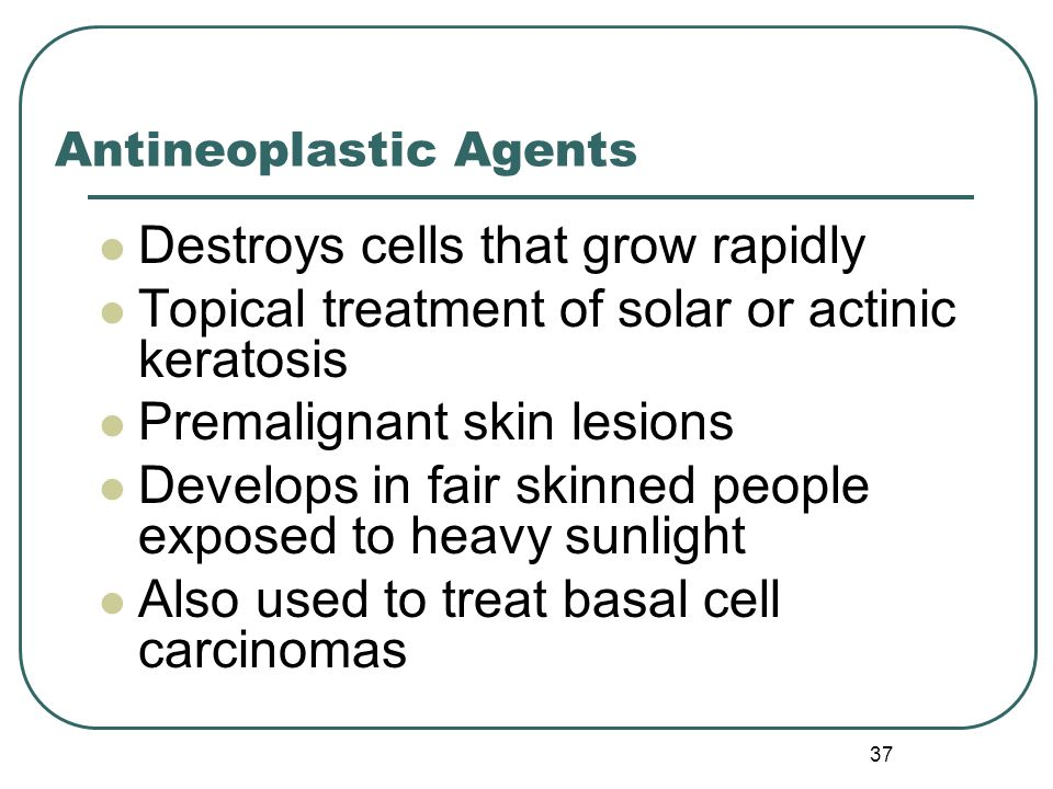 37 Antineoplastic Agents Destroys cells that grow rapidly Topical treatment of solar or actinic keratosis Premalignant skin lesions Develops in fair skinned people exposed to heavy sunlight Also used to treat basal cell carcinomas