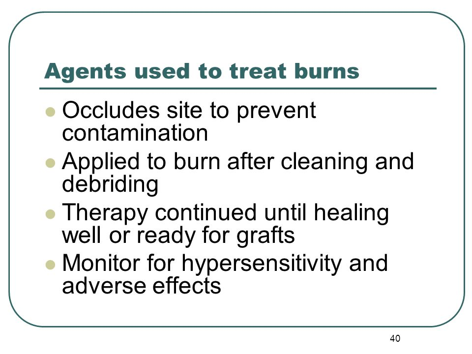 Agents used to treat burns Occludes site to prevent contamination Applied to burn after cleaning and debriding Therapy continued until healing well or ready for grafts Monitor for hypersensitivity and adverse effects 40
