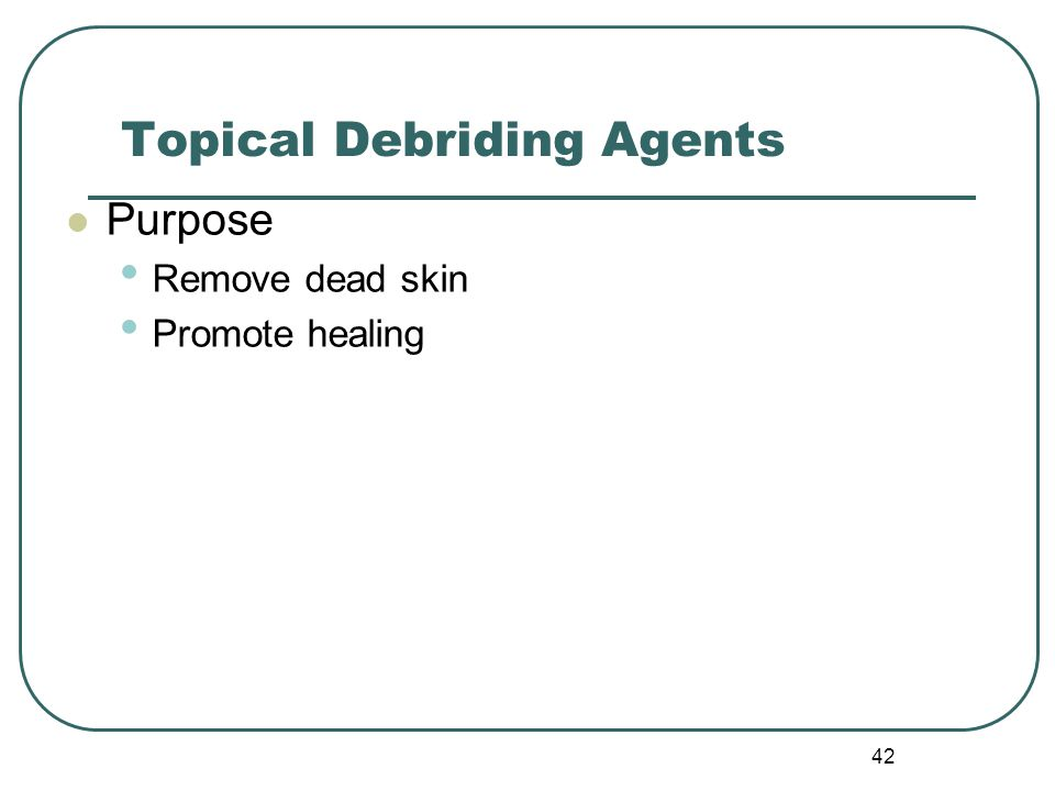 42 Topical Debriding Agents Purpose Remove dead skin Promote healing