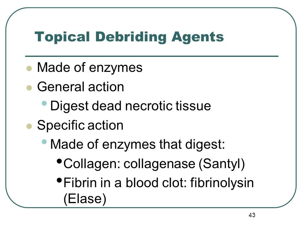 43 Topical Debriding Agents Made of enzymes General action Digest dead necrotic tissue Specific action Made of enzymes that digest: Collagen: collagenase (Santyl) Fibrin in a blood clot: fibrinolysin (Elase)