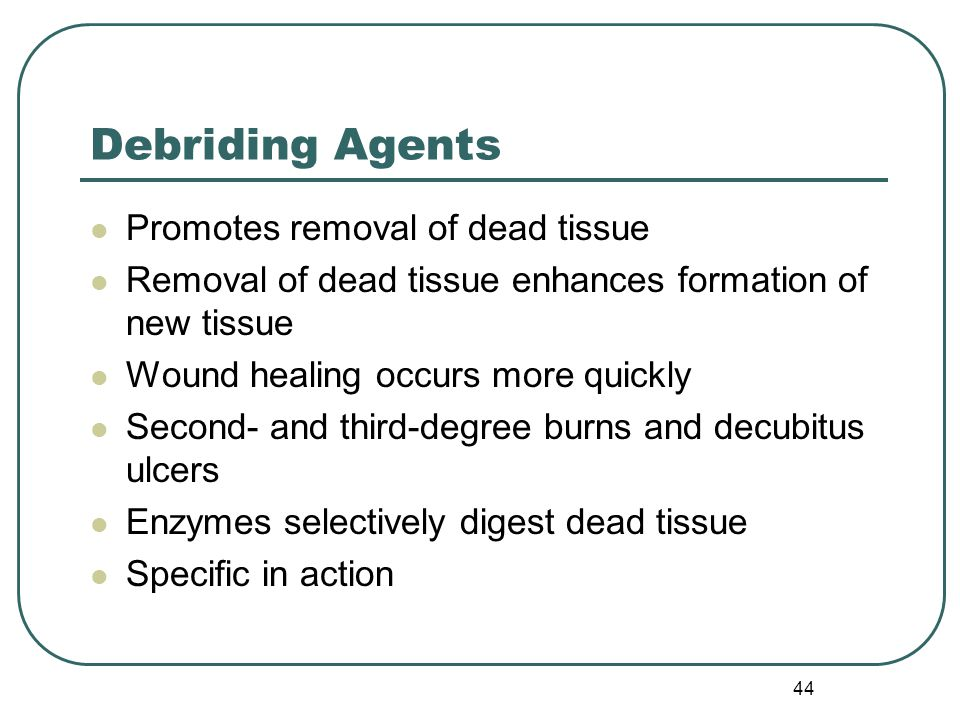 44 Debriding Agents Promotes removal of dead tissue Removal of dead tissue enhances formation of new tissue Wound healing occurs more quickly Second- and third-degree burns and decubitus ulcers Enzymes selectively digest dead tissue Specific in action