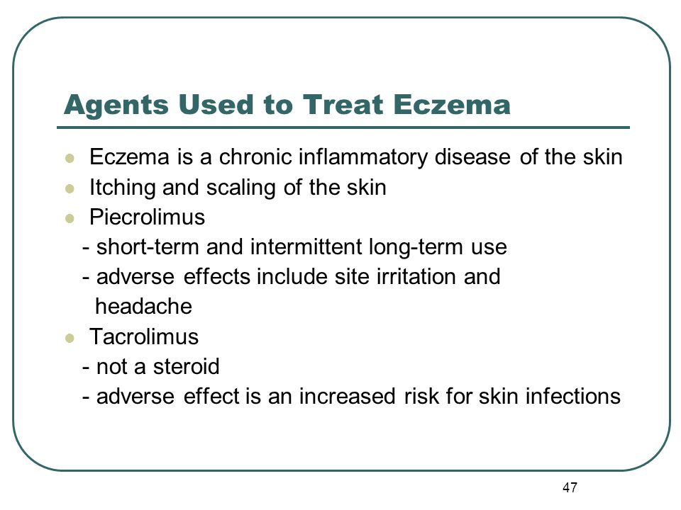 47 Agents Used to Treat Eczema Eczema is a chronic inflammatory disease of the skin Itching and scaling of the skin Piecrolimus - short-term and intermittent long-term use - adverse effects include site irritation and headache Tacrolimus - not a steroid - adverse effect is an increased risk for skin infections