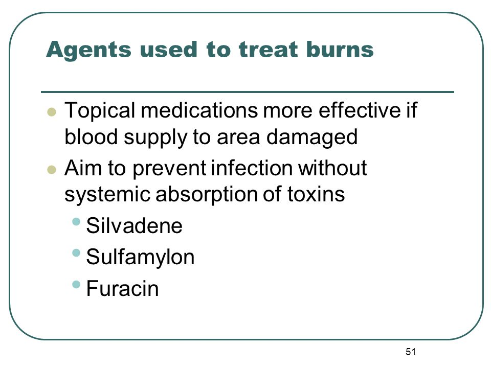 Agents used to treat burns Topical medications more effective if blood supply to area damaged Aim to prevent infection without systemic absorption of toxins Silvadene Sulfamylon Furacin 51