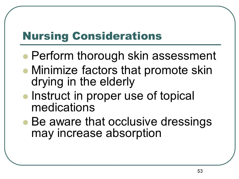 53 Nursing Considerations Perform thorough skin assessment Minimize factors that promote skin drying in the elderly Instruct in proper use of topical medications Be aware that occlusive dressings may increase absorption