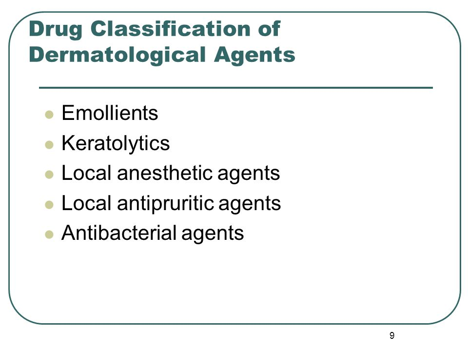 9 Drug Classification of Dermatological Agents Emollients Keratolytics Local anesthetic agents Local antipruritic agents Antibacterial agents