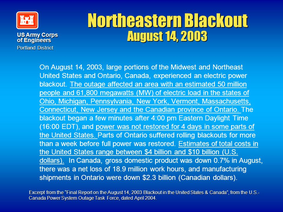 US Army Corps of Engineers Portland District Northeastern Blackout August 14, 2003 On August 14, 2003, large portions of the Midwest and Northeast Uni