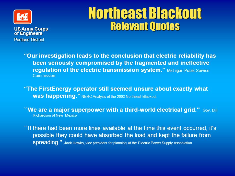 "US Army Corps of Engineers Portland District Northeast Blackout Relevant Quotes ""Our investigation leads to the conclusion that electric reliability h"