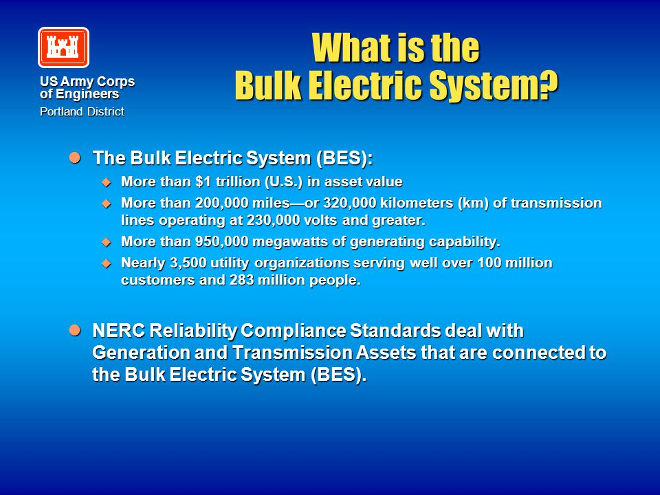 US Army Corps of Engineers Portland District What is the Bulk Electric System? The Bulk Electric System (BES): The Bulk Electric System (BES):  More